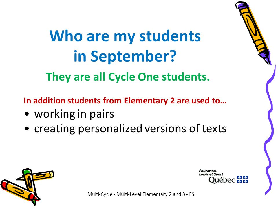 Who are my students in September? They are all Cycle One students. In addition students from Elementary 2 are used to… working in pairs creating perso