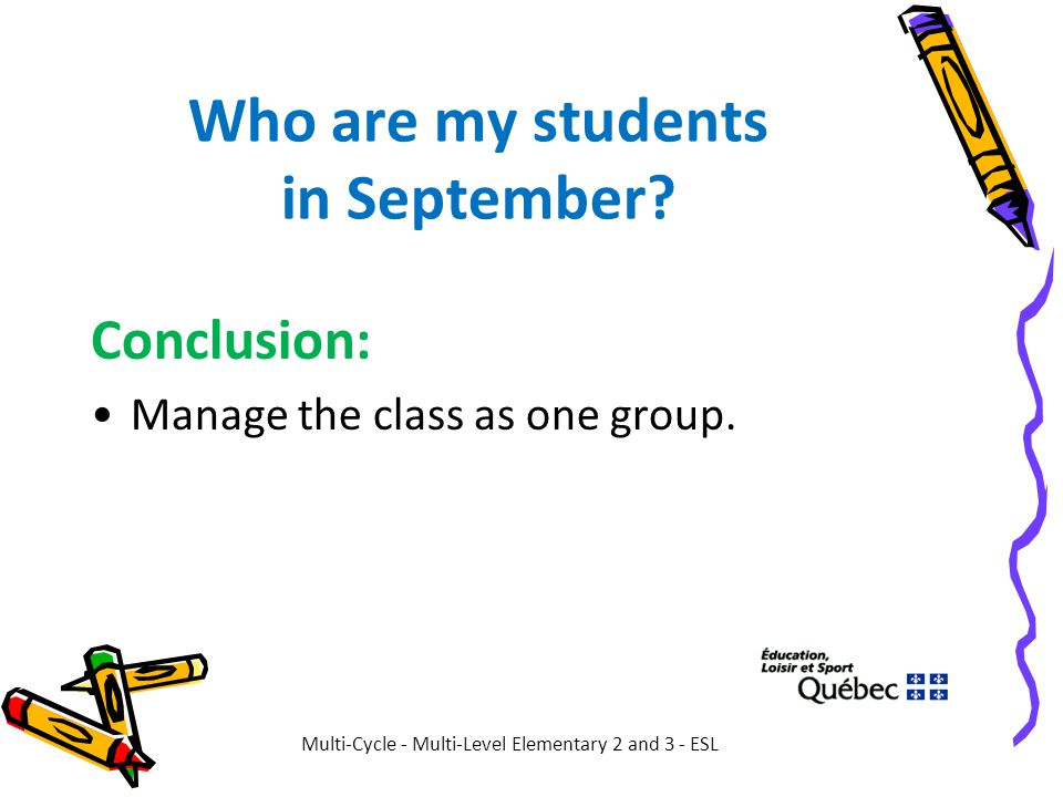 Who are my students in September? Conclusion: Manage the class as one group. Multi-Cycle - Multi-Level Elementary 2 and 3 - ESL