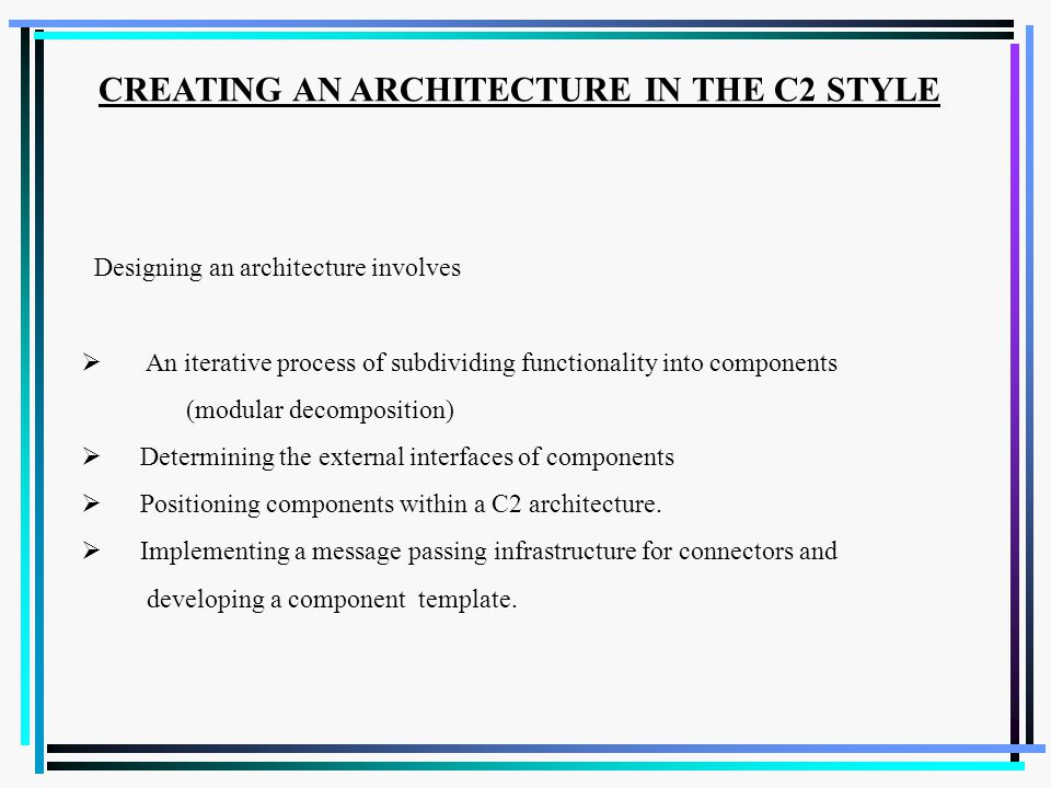 Designing an architecture involves  An iterative process of subdividing functionality into components (modular decomposition)  Determining the external interfaces of components  Positioning components within a C2 architecture.