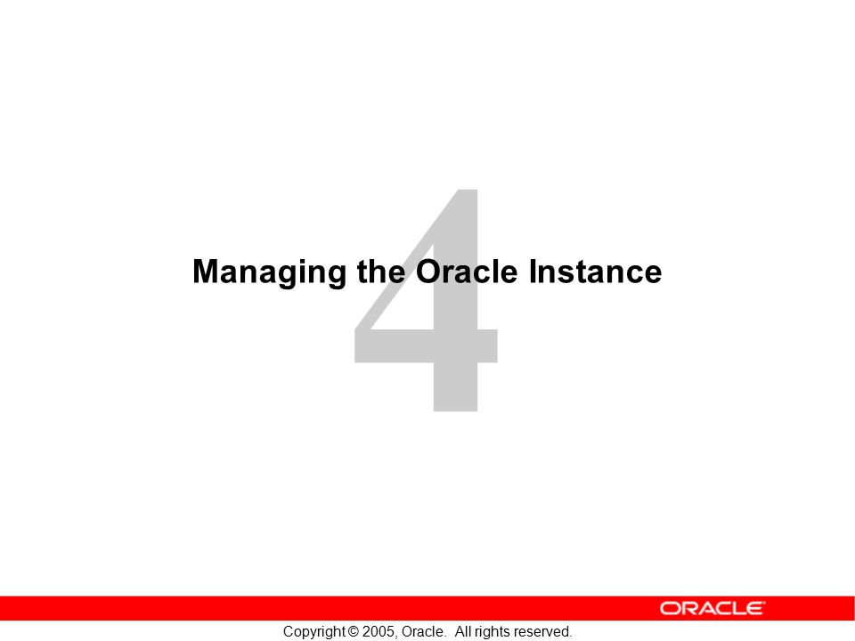 4 Copyright © 2005, Oracle. All rights reserved. Managing the Oracle Instance