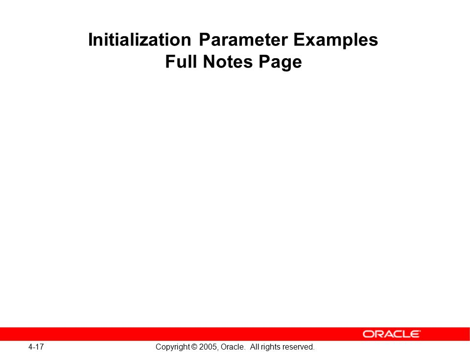 4-17 Copyright © 2005, Oracle. All rights reserved. Initialization Parameter Examples Full Notes Page