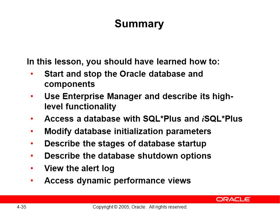 4-35 Copyright © 2005, Oracle. All rights reserved. Summary In this lesson, you should have learned how to: Start and stop the Oracle database and com
