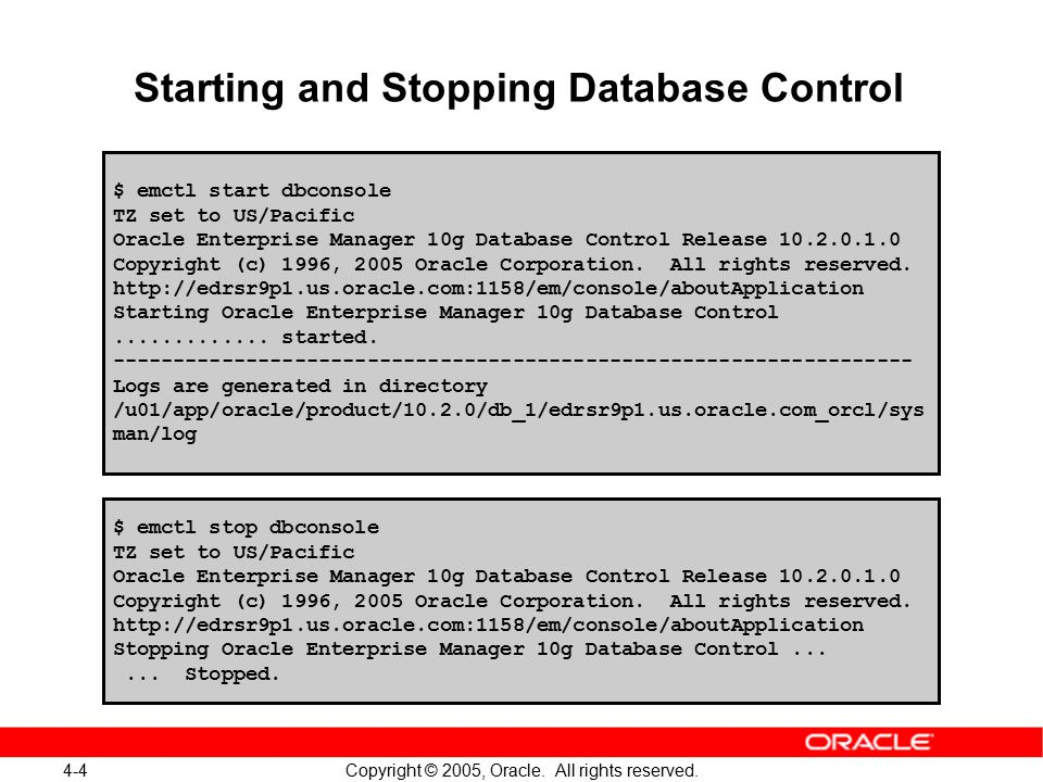 4-4 Copyright © 2005, Oracle. All rights reserved. Starting and Stopping Database Control $ emctl start dbconsole TZ set to US/Pacific Oracle Enterpri