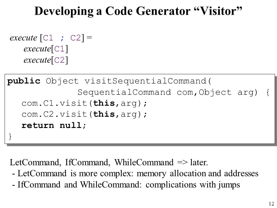 12 Developing a Code Generator Visitor public Object visitSequentialCommand( SequentialCommand com,Object arg) { com.C1.visit(this,arg); com.C2.visit(this,arg); return null; } public Object visitSequentialCommand( SequentialCommand com,Object arg) { com.C1.visit(this,arg); com.C2.visit(this,arg); return null; } execute [ C1 ; C2 ] = execute[ C1 ] execute[ C2 ] LetCommand, IfCommand, WhileCommand => later.