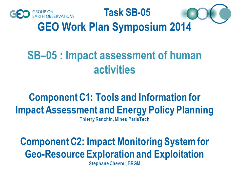 Task SB-05 Key 2014 Outputs SB-05-C1: – A portal enabling the collection of, and access to, EnerGEO data (focused on energy and environmental impacts) – A modeling platform that will enable planners and governments to forecast and monitor the environmental impact of changes in the energy mix (not fully documented, under finalization) SB-05-C2: – Demonstration of the potential of innovative EO methods and their integration into monitoring appraoches Integration of spaceborne, airborne and in situ monitoring methods into EO- based products – development of generic EO-based integrated products for monitoring and assessing environmental and societal impacts of mining activities… – Organisation of stakeholder trialogue workshops At mining site level with mining company, regulators and civil society At institutional level with representatives from extractive industry (EUROMINES, ETP-SMR), EC DGs (ENV, RTD, ENTR,…), EEA, NGOs… – E-training facilities