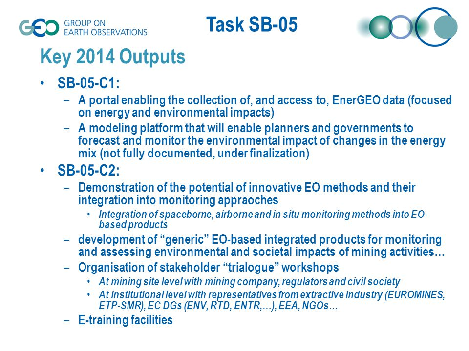Task SB-05 Intervention needed from GEO Members and POs to Achieve 2015 Strategic Targets C1 : Generalization of the task to other SBA (Human activities but only related to energy) – Presently impacts of energy uses – Cross cutting issues: water and health, atmosphere (air pollution) and health, … – Communities to support the work C2 : develop close links with GEO IP to ensure minerals as one of the next GEO strategic targets – Role of China, EU, South Africa, US… – Newly created Working Group on Coal and Environment (WGCE) as part of the Energy CoP Support possible global initiatives – Global mineral mapping from ASTER imagery CSIRO's Mineral map of Australia (IN-02) PECOMINES-like global mapping (mine wastes) – Global illegal mining inventory (ex French Guyana) – Material Flow Analysis (MFA) for monitoring raw material extraction : contribution of COPERNICUS (EU) and GEOSS (global).