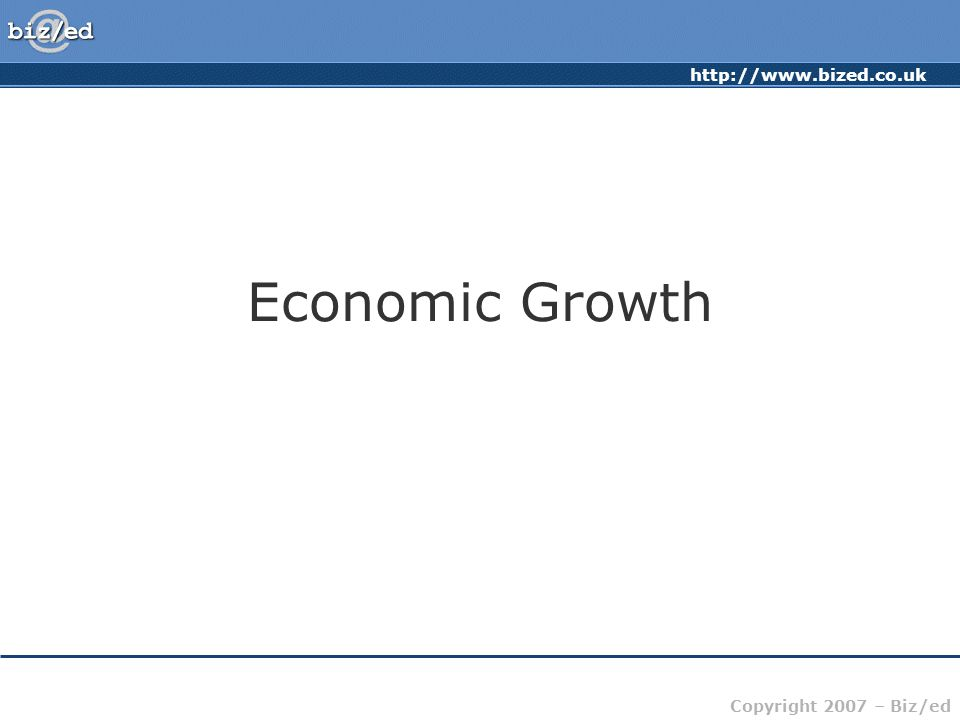 http://www.bized.co.uk Copyright 2007 – Biz/ed Economic Growth