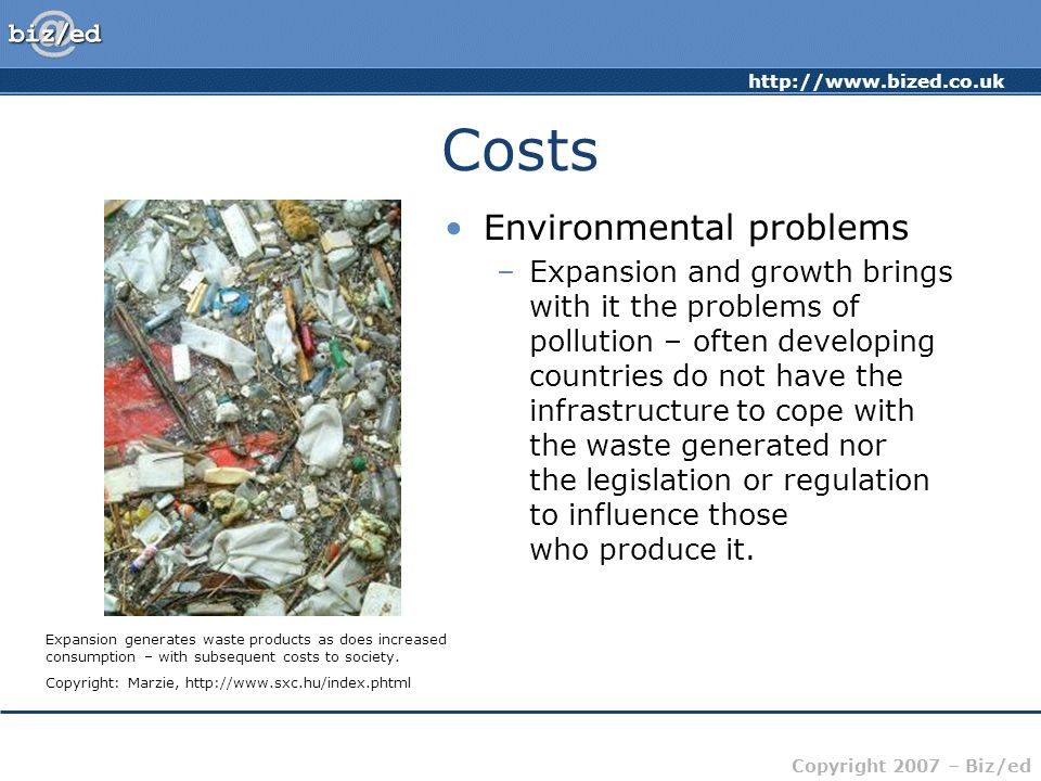 http://www.bized.co.uk Copyright 2007 – Biz/ed Costs Environmental problems –Expansion and growth brings with it the problems of pollution – often dev