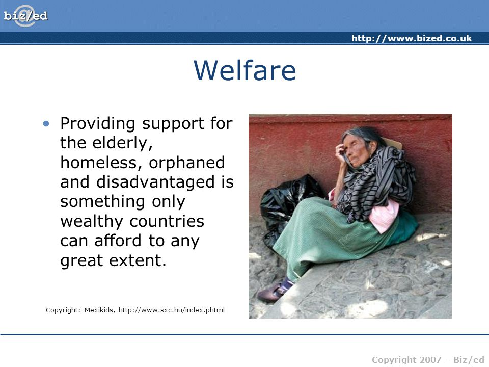 http://www.bized.co.uk Copyright 2007 – Biz/ed Welfare Providing support for the elderly, homeless, orphaned and disadvantaged is something only wealt