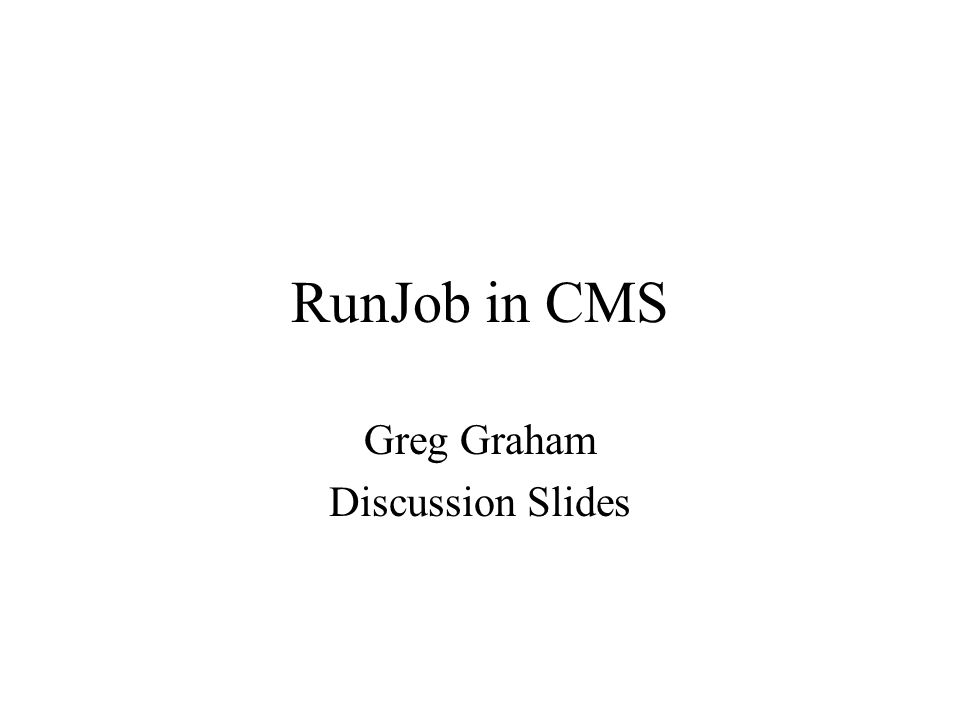 RunJob in CMS Greg Graham Discussion Slides