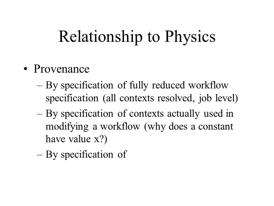 Relationship to Physics Provenance –By specification of fully reduced workflow specification (all contexts resolved, job level) –By specification of contexts actually used in modifying a workflow (why does a constant have value x?) –By specification of