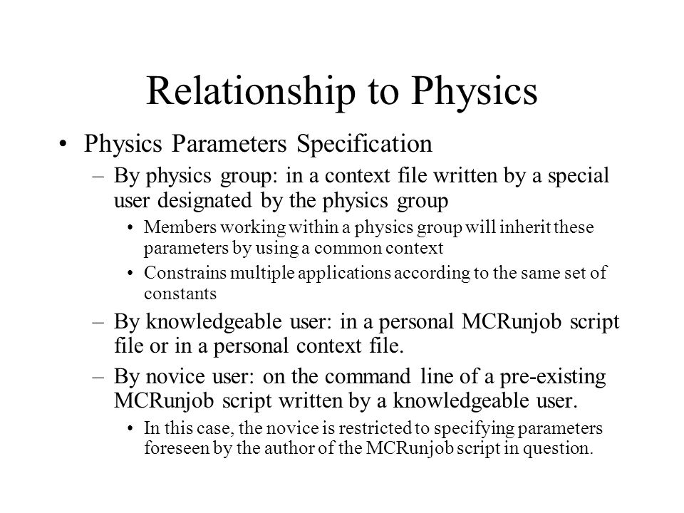 Relationship to Physics Physics Parameters Specification –By physics group: in a context file written by a special user designated by the physics group Members working within a physics group will inherit these parameters by using a common context Constrains multiple applications according to the same set of constants –By knowledgeable user: in a personal MCRunjob script file or in a personal context file.