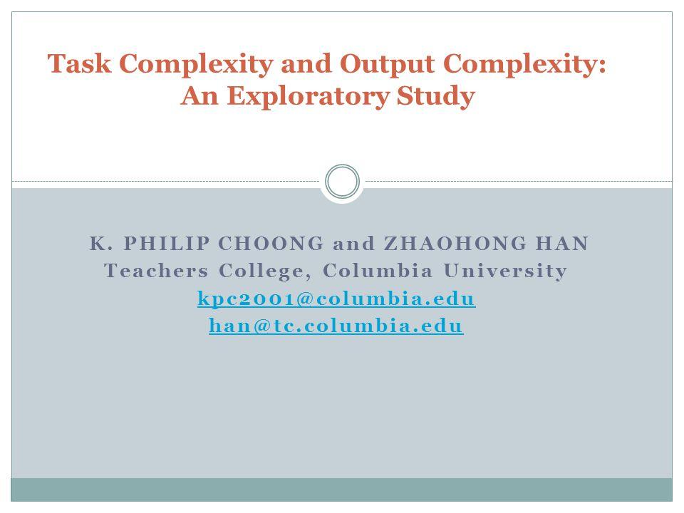 K. PHILIP CHOONG and ZHAOHONG HAN Teachers College, Columbia University kpc2001@columbia.edu han@tc.columbia.edu Task Complexity and Output Complexity