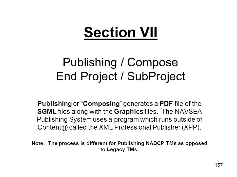 "157 Section VII Publishing / Compose End Project / SubProject Publishing or ""Composing"" generates a PDF file of the SGML files along with the Graphics"