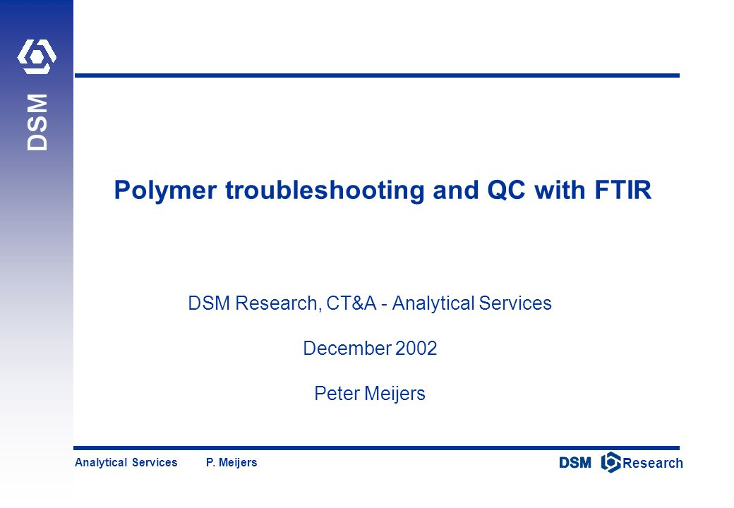 DSM Research Research Analytical Services P. Meijers Polymer troubleshooting and QC with FTIR DSM Research, CT&A - Analytical Services December 2002 P