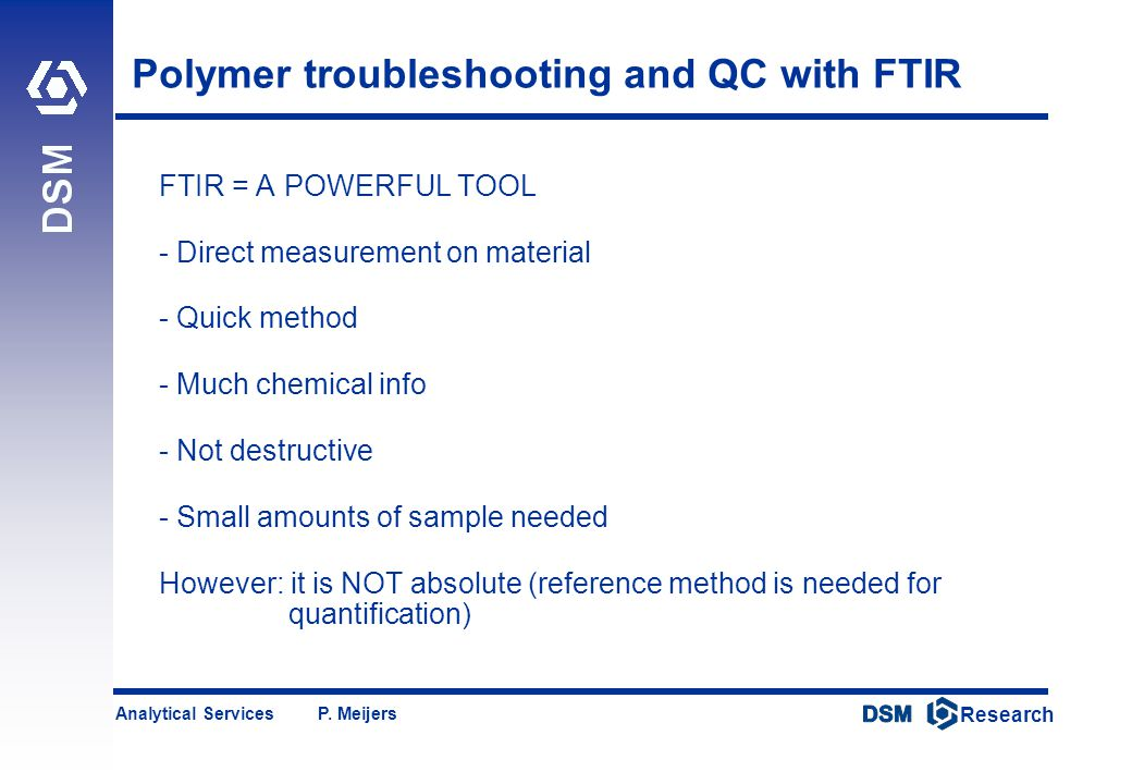 DSM Research Research Analytical Services P. Meijers Polymer troubleshooting and QC with FTIR FTIR = A POWERFUL TOOL - Direct measurement on material