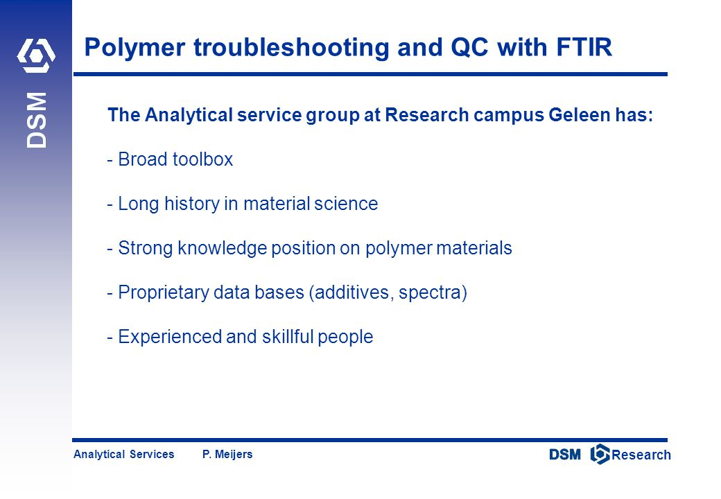 DSM Research Research Analytical Services P. Meijers Polymer troubleshooting and QC with FTIR The Analytical service group at Research campus Geleen h