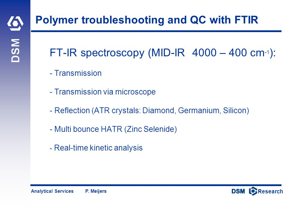 DSM Research Research Analytical Services P. Meijers Polymer troubleshooting and QC with FTIR FT-IR spectroscopy (MID-IR 4000 – 400 cm -1 ): - Transmi