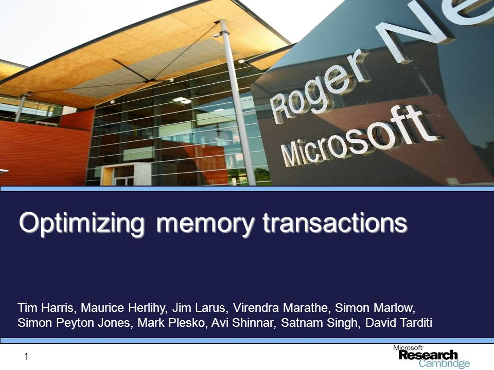 1 Optimizing memory transactions Tim Harris, Maurice Herlihy, Jim Larus, Virendra Marathe, Simon Marlow, Simon Peyton Jones, Mark Plesko, Avi Shinnar, Satnam Singh, David Tarditi