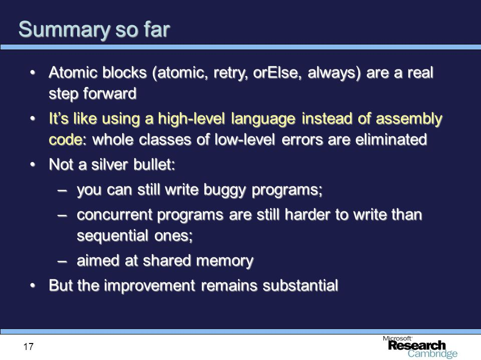 17 Summary so far Atomic blocks (atomic, retry, orElse, always) are a real step forwardAtomic blocks (atomic, retry, orElse, always) are a real step forward It's like using a high-level language instead of assembly code: whole classes of low-level errors are eliminatedIt's like using a high-level language instead of assembly code: whole classes of low-level errors are eliminated Not a silver bullet:Not a silver bullet: –you can still write buggy programs; –concurrent programs are still harder to write than sequential ones; –aimed at shared memory But the improvement remains substantialBut the improvement remains substantial