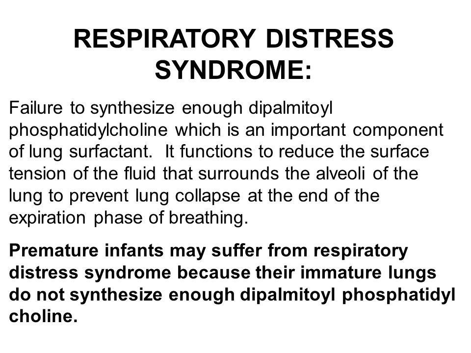 RESPIRATORY DISTRESS SYNDROME: Failure to synthesize enough dipalmitoyl phosphatidylcholine which is an important component of lung surfactant. It fun