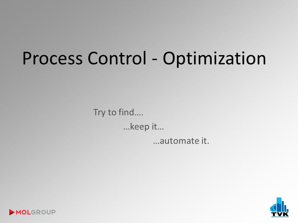 Process Control - Optimization Try to find…. …keep it… …automate it.