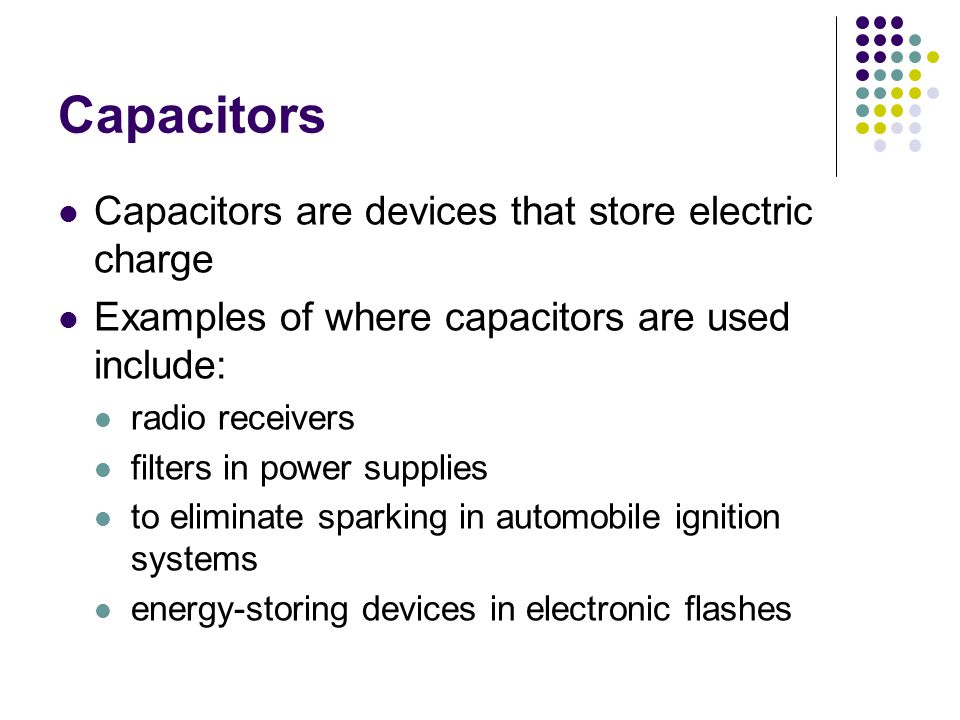 Capacitors Capacitors are devices that store electric charge Examples of where capacitors are used include: radio receivers filters in power supplies to eliminate sparking in automobile ignition systems energy-storing devices in electronic flashes