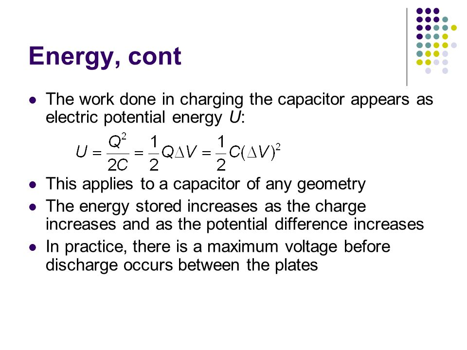 Energy, cont The work done in charging the capacitor appears as electric potential energy U: This applies to a capacitor of any geometry The energy stored increases as the charge increases and as the potential difference increases In practice, there is a maximum voltage before discharge occurs between the plates
