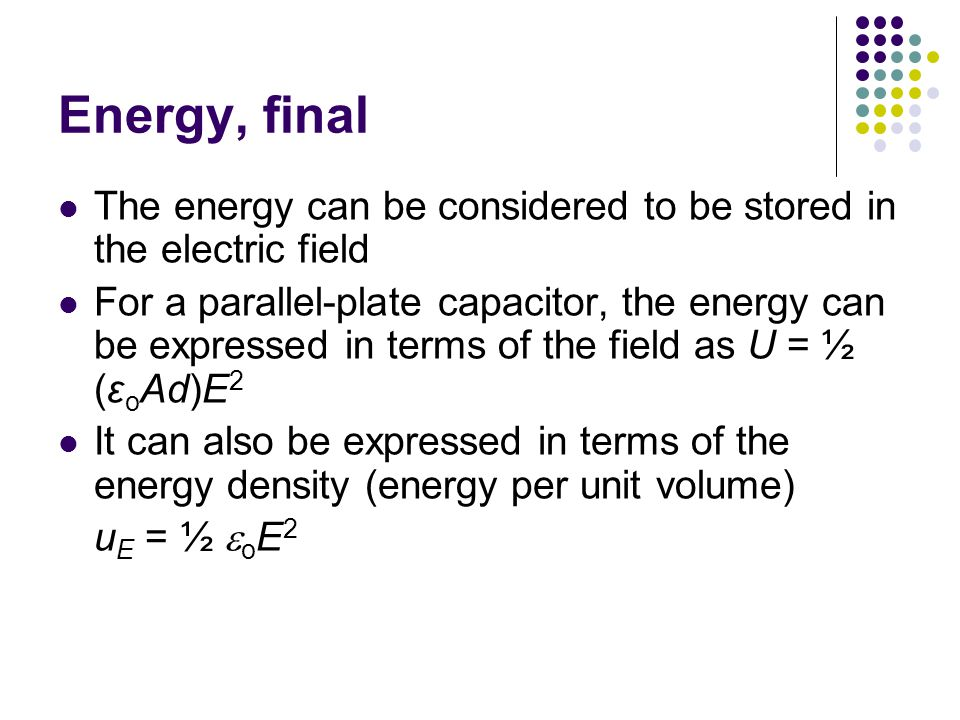 Energy, final The energy can be considered to be stored in the electric field For a parallel-plate capacitor, the energy can be expressed in terms of the field as U = ½ (ε o Ad)E 2 It can also be expressed in terms of the energy density (energy per unit volume) u E = ½  o E 2