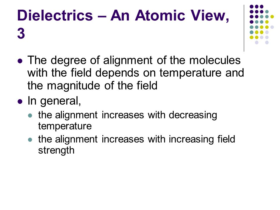 Dielectrics – An Atomic View, 3 The degree of alignment of the molecules with the field depends on temperature and the magnitude of the field In general, the alignment increases with decreasing temperature the alignment increases with increasing field strength