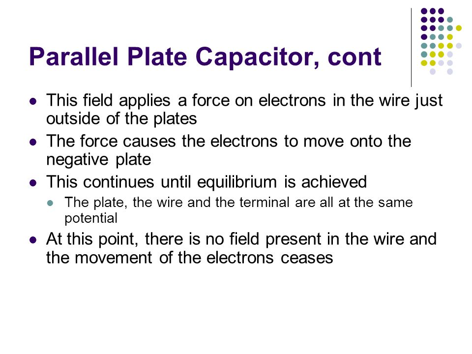 Parallel Plate Capacitor, cont This field applies a force on electrons in the wire just outside of the plates The force causes the electrons to move onto the negative plate This continues until equilibrium is achieved The plate, the wire and the terminal are all at the same potential At this point, there is no field present in the wire and the movement of the electrons ceases