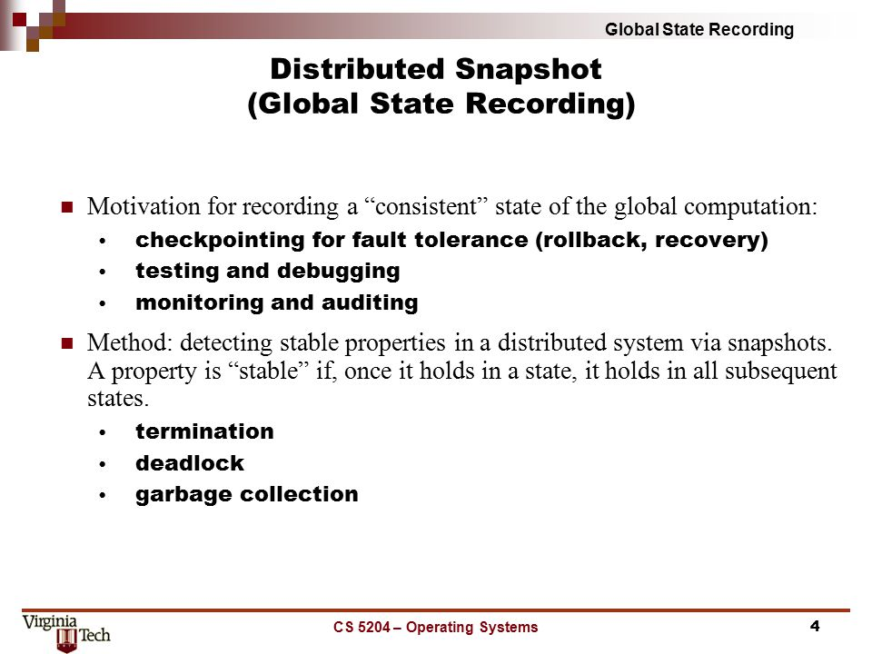 Global State Recording CS 5204 – Operating Systems5 Local State and Actions: local state: LS i message send: send(m ij ) message receive: rec(m ij ) time: time(x) send(m ij )  LS i iff time(send(m ij )) < time(LS i ) rec(m ij )  LS j iff time(rec(m ij )) < time(LS j ) Predicates: transit(LS i, LS j ) = {m ij | send(m ij )  LS i  !( rec(m ij )  LS j ) ) } inconsistent(LS i, LS j ) = {m ij | !(send(m ij )  LS i )  rec(m ij )  LS j ) } Consistent Global State:  i,  j : 1 <= i, j <= n :: inconsistent( LS i, LS j ) =  Definitions