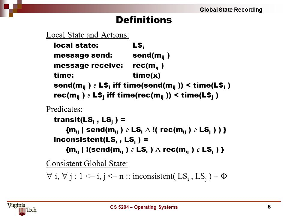 Global State Recording CS 5204 – Operating Systems6 MarkerSending Rule for a Process p: for (each channel c, incident on, and directed away from p) { p sends one marker along c after p records its state and before p sends further messages along c; } MarkerReceiving Rule for a Process q: if (q has not recorded its state) then { q records its state; q records the state of c as the empty sequence; } else { q records the state of c as the sequence of message received along c after q s state was recorded and before q received the marker along c.