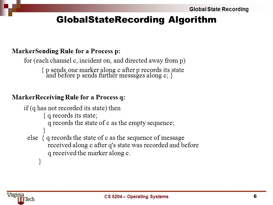 Global State Recording CS 5204 – Operating Systems6 Marker­Sending Rule for a Process p: for (each channel c, incident on, and directed away from p) { p sends one marker along c after p records its state and before p sends further messages along c; } Marker­Receiving Rule for a Process q: if (q has not recorded its state) then { q records its state; q records the state of c as the empty sequence; } else { q records the state of c as the sequence of message received along c after q s state was recorded and before q received the marker along c.