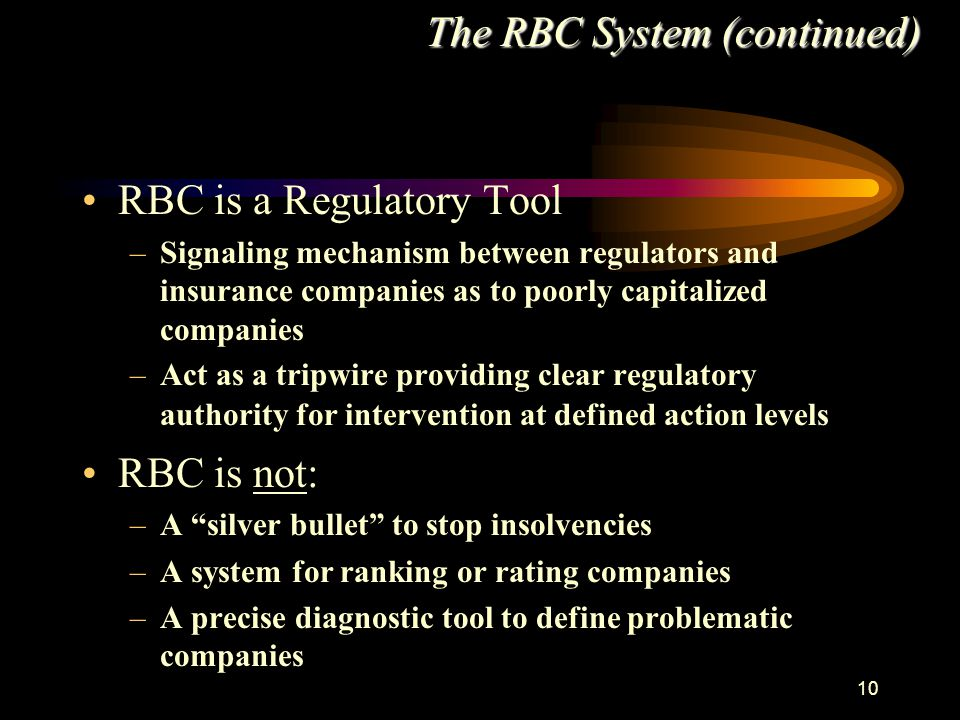 10 RBC is a Regulatory Tool –Signaling mechanism between regulators and insurance companies as to poorly capitalized companies –Act as a tripwire providing clear regulatory authority for intervention at defined action levels RBC is not: –A silver bullet to stop insolvencies –A system for ranking or rating companies –A precise diagnostic tool to define problematic companies The RBC System (continued)