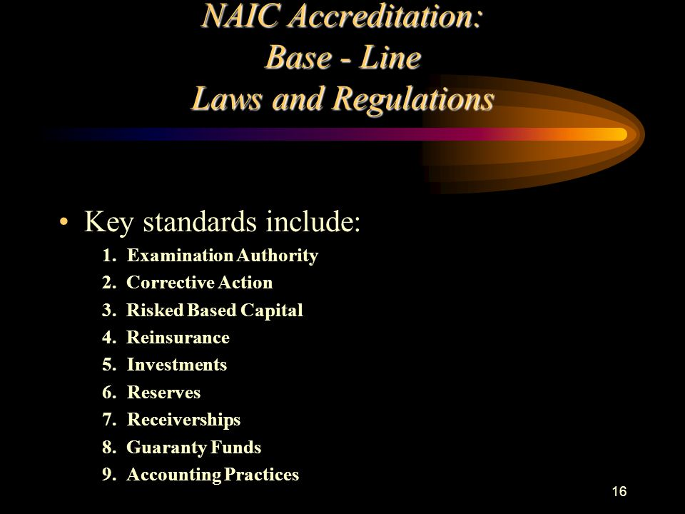 16 NAIC Accreditation: Base - Line Laws and Regulations Key standards include: 1.Examination Authority 2. Corrective Action 3. Risked Based Capital 4.