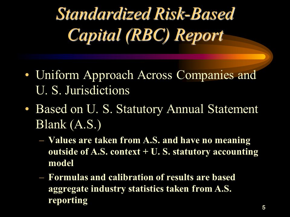 5 Standardized Risk-Based Capital (RBC) Report Uniform Approach Across Companies and U. S. Jurisdictions Based on U. S. Statutory Annual Statement Bla