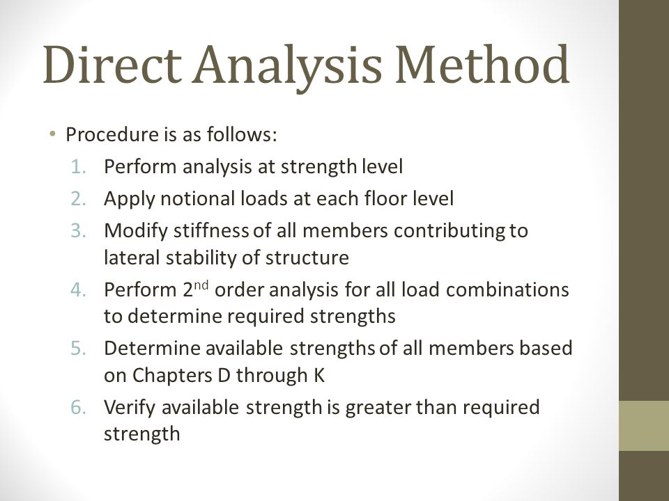 Direct Analysis Method Procedure is as follows: 1.Perform analysis at strength level 2.Apply notional loads at each floor level 3.Modify stiffness of
