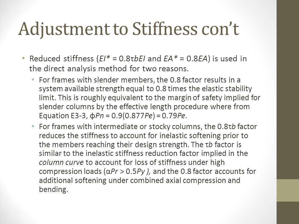 Adjustment to Stiffness con't Reduced stiffness (EI* = 0.8τbEI and EA* = 0.8EA) is used in the direct analysis method for two reasons. For frames with