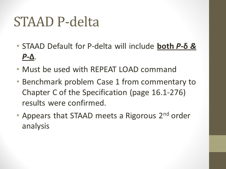 STAAD P-delta STAAD Default for P-delta will include both P-δ & P-Δ. Must be used with REPEAT LOAD command Benchmark problem Case 1 from commentary to