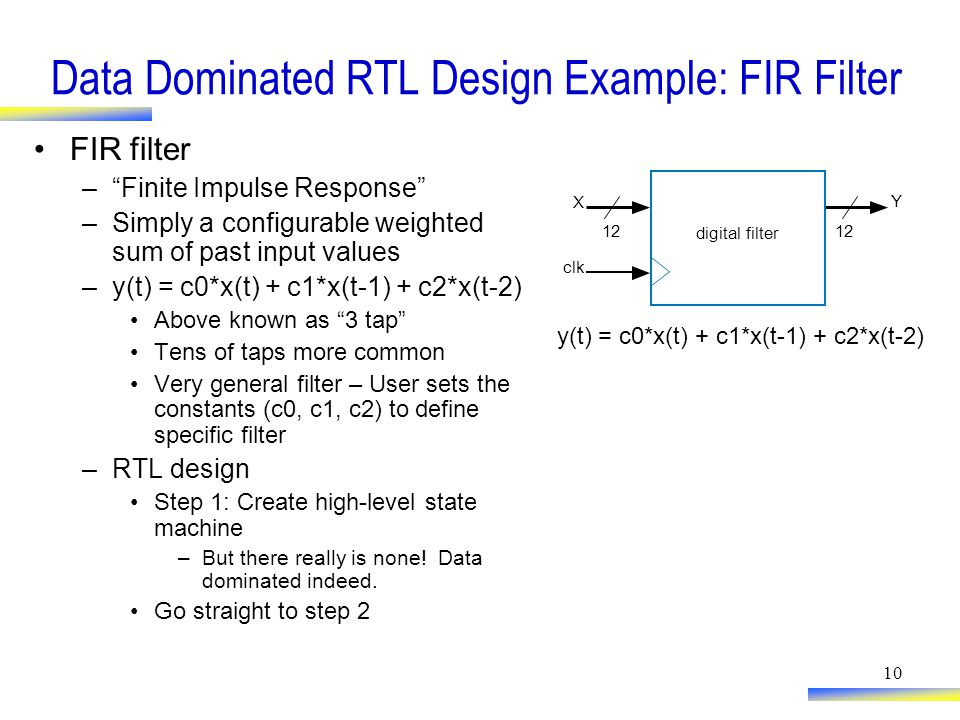 10 Data Dominated RTL Design Example: FIR Filter FIR filter – Finite Impulse Response –Simply a configurable weighted sum of past input values –y(t) = c0*x(t) + c1*x(t-1) + c2*x(t-2) Above known as 3 tap Tens of taps more common Very general filter – User sets the constants (c0, c1, c2) to define specific filter –RTL design Step 1: Create high-level state machine –But there really is none.