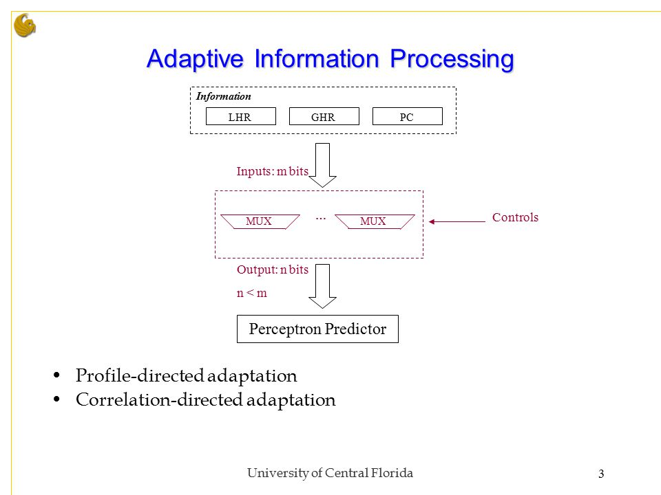 University of Central Florida3 Adaptive Information Processing Profile-directed adaptation Correlation-directed adaptation Perceptron Predictor Fixed GHRLHRPC Information Output: n bits n < m MUX … Controls Inputs: m bits