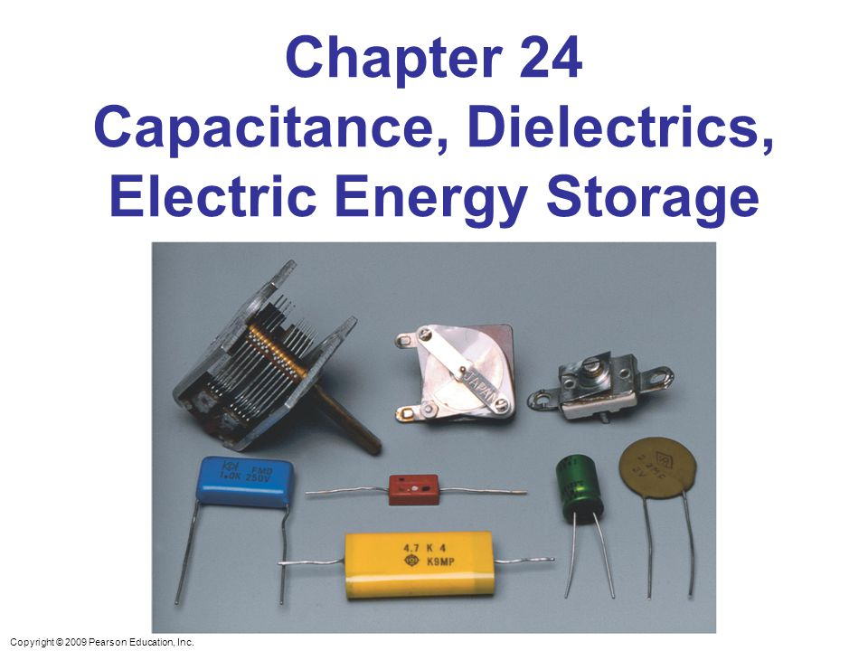 Copyright © 2009 Pearson Education, Inc. Chapter 24 Capacitance, Dielectrics, Electric Energy Storage