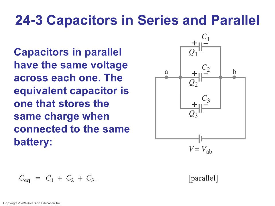 Copyright © 2009 Pearson Education, Inc. Capacitors in parallel have the same voltage across each one. The equivalent capacitor is one that stores the