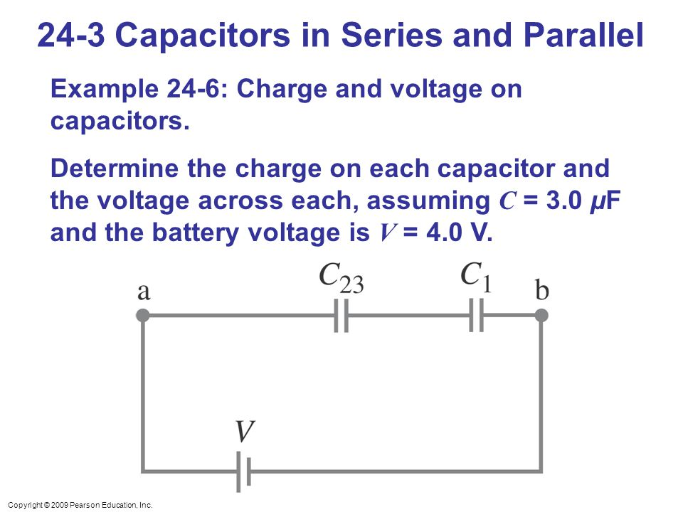 Copyright © 2009 Pearson Education, Inc. 24-3 Capacitors in Series and Parallel Example 24-6: Charge and voltage on capacitors. Determine the charge o