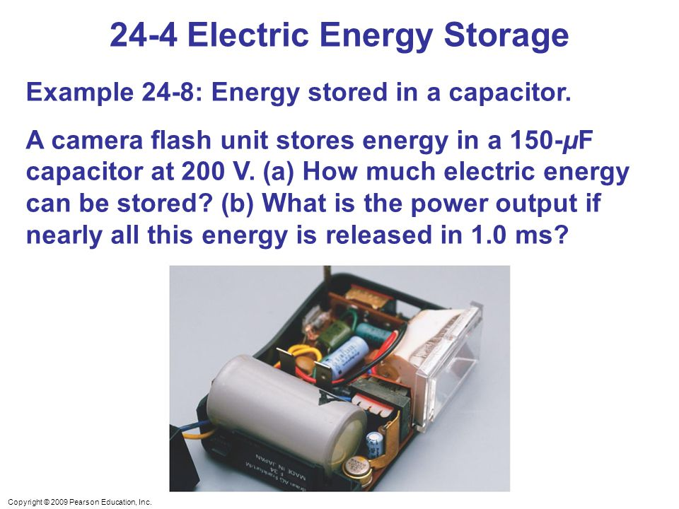 Copyright © 2009 Pearson Education, Inc. 24-4 Electric Energy Storage Example 24-8: Energy stored in a capacitor. A camera flash unit stores energy in
