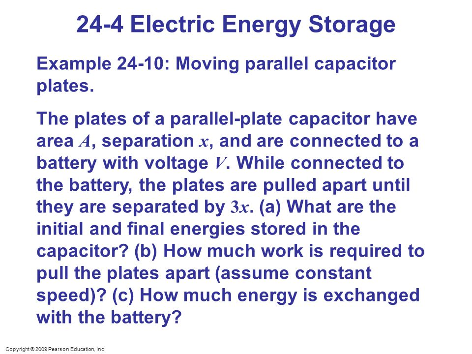 Copyright © 2009 Pearson Education, Inc. 24-4 Electric Energy Storage Example 24-10: Moving parallel capacitor plates. The plates of a parallel-plate