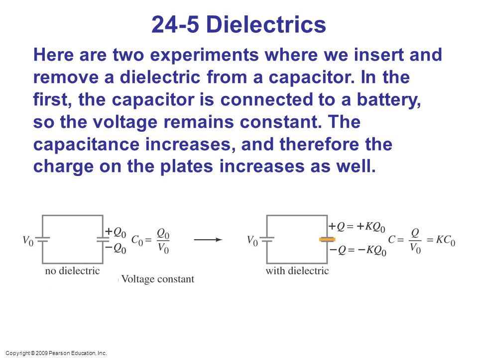 Copyright © 2009 Pearson Education, Inc. 24-5 Dielectrics Here are two experiments where we insert and remove a dielectric from a capacitor. In the fi