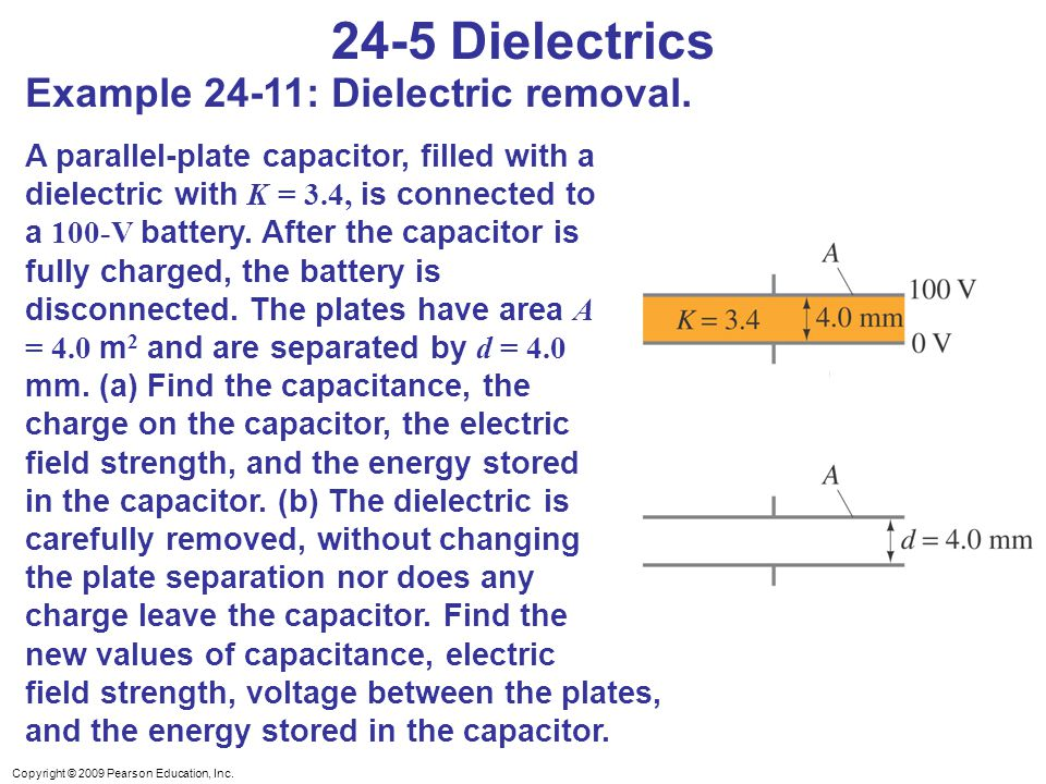 Copyright © 2009 Pearson Education, Inc. 24-5 Dielectrics Example 24-11: Dielectric removal. A parallel-plate capacitor, filled with a dielectric with