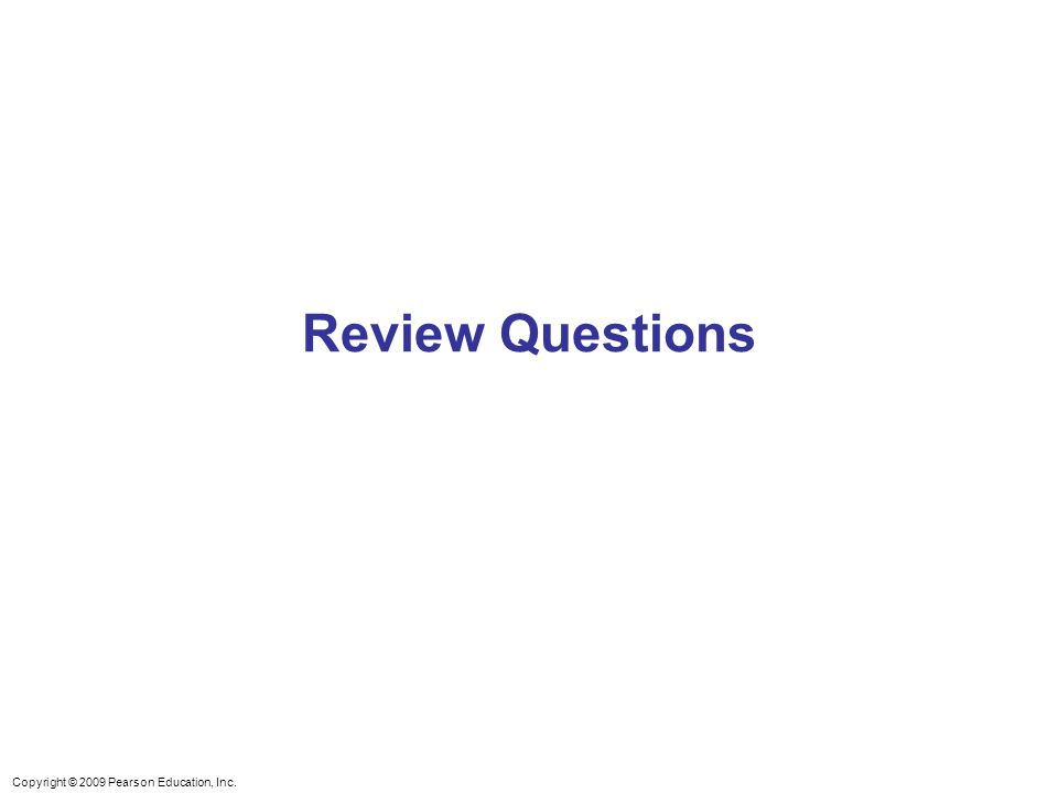 Copyright © 2009 Pearson Education, Inc. Review Questions